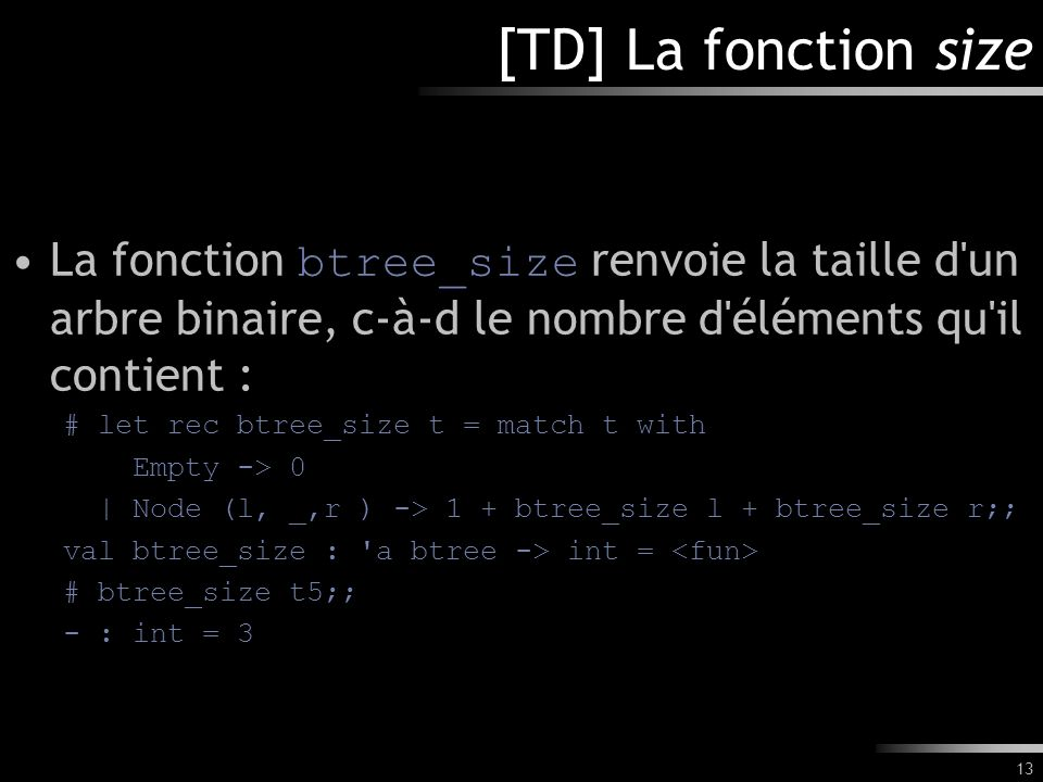 [TD] La fonction size La fonction btree_size renvoie la taille d un arbre binaire, c-à-d le nombre d éléments qu il contient :
